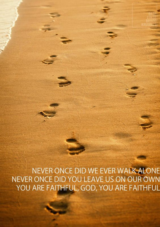 Never once did we ever walk alone, Never once did You leave us on our own, You are faithful, God, You are faithful. Never Once – Matt Redman   http://www.dagelijksebroodkruimels.nl/quotes-christelijke-muziek/never-matt-redman/