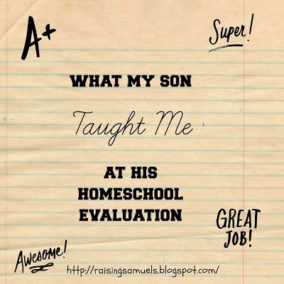 Raising Samuels Homeschool: What My Son Taught Me At His Homeschool Evaluation...