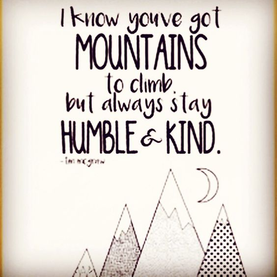 I know you've got MOUNTAINS to climb but always stay HUMBLE & KIND. -Tim Mcgraw: