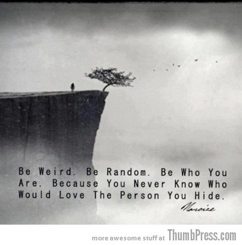 Be weird. Be random. Be who you are. Because you never know who would love the person you hide. ... C.S. Lewis!