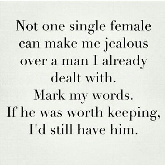 Not one singlee female can make me jelous over a man I already dealt with. Mark my words if he was worth keeping, I'd still have him.: