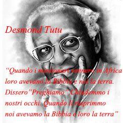 """Quando i missionari vennero in Africa loro avevano la Bibbia e noi la terra. Dissero """"Preghiamo"""". Chiudemmo i nostri occhi. Quando li riaprimmo noi avevamo la Bibbia e loro la terra. Desmond Tutu"""