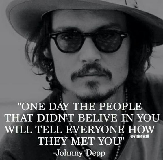 """One day the people that didn't believe in you will tell everyone how they met you"" Johnny Depp:"