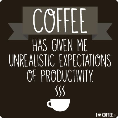 Coffee has given me unrealistic expectations of productivity!: