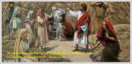"""""""Monda néki Jézus: Én vagyok a feltámadás és az élet: aki hisz én bennem, ha meghal is, él..."""" (János 11:25,)"""