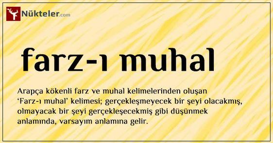 Farz-ı Muhal Arapça kökenli farz ve muhal kelimelerinden oluşan 'Farz-ı Muhal' kelimesi; gerçekleşmeyecek bir şeyi olacakmış, olmayacak bir şeyi gerçekleşmiş gibi düşünmek anlamında, varsayım anlamına gelir.