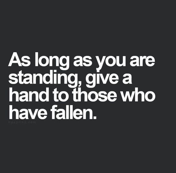 As long as you are standing, give a hand to those who have fallen..