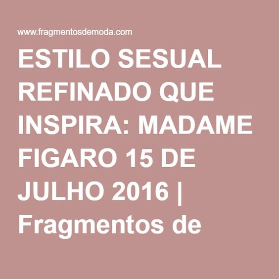 ESTILO SESUAL REFINADO QUE INSPIRA: MADAME FIGARO 15 DE JULHO 2016 | Fragmentos de Moda