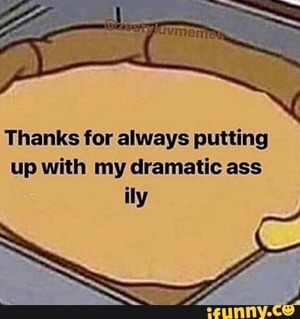 Thanks for always putting up with my dramatic ass IIy – popular memes on the site iFunny.co #wholesome #memes #wholesome #loving #support #thanks #always #putting #dramatic #iiy #pic