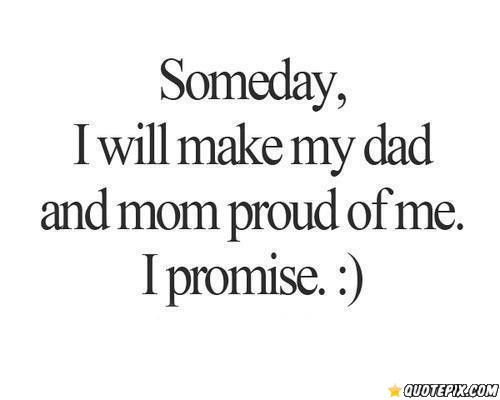 Someday I Will Make My Dad And Mom Proud Of Me I Promise Mom Life Quotes Proud Quotes Funny Mom Quotes