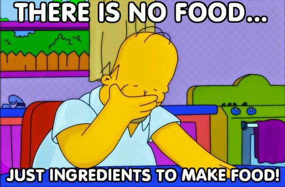 There is no food. Only ingredients to make food! -Homer Simpson