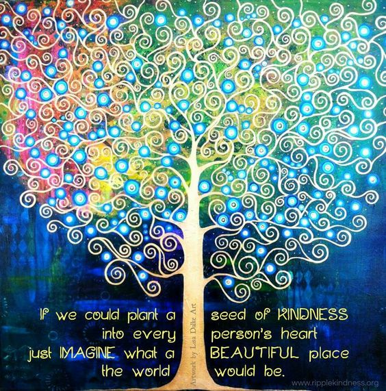 If we could plant a seed of kindness into every person's heart,  just imagine what a beautiful place the world would be.