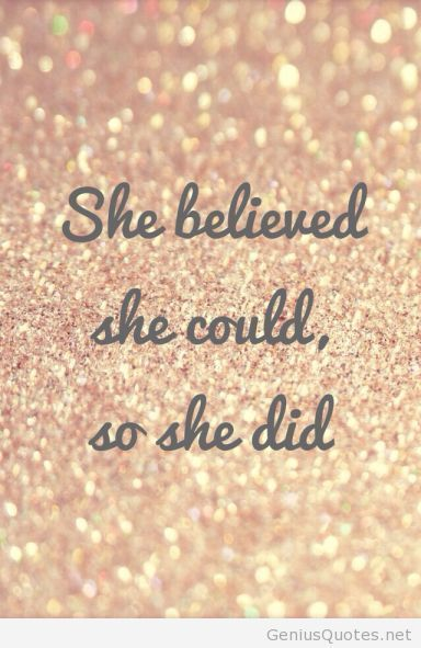 She believed she could, so she did. Quote.