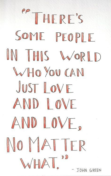 there's some people in this world who you can just love and love and love no matter what