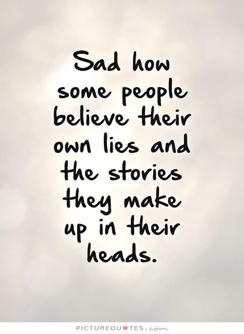 Sad how some people believe their own lies and the stories they make up in their heads. Picture Quotes.