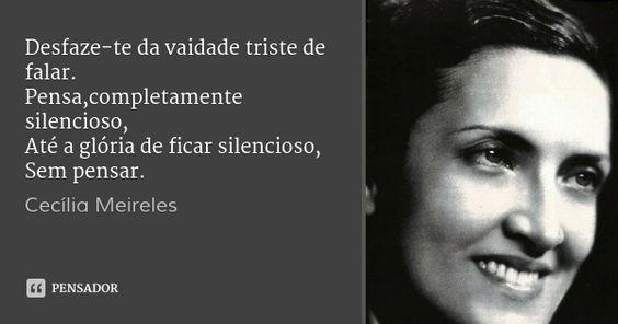 Desfaze-te da vaidade triste de falar. Pensa,completamente silencioso, Até a glória de ficar silencioso, Sem pensar. — Cecília Meireles