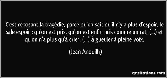 C'est reposant la tragédie, parce qu'on sait qu'il n'y a plus d'espoir, le sale espoir ; qu'on est pris, qu'on est enfin pris comme un rat, (...) et qu'on n'a plus qu'à crier, (...) à gueuler à pleine voix. (Jean Anouilh) #citations #JeanAnouilh