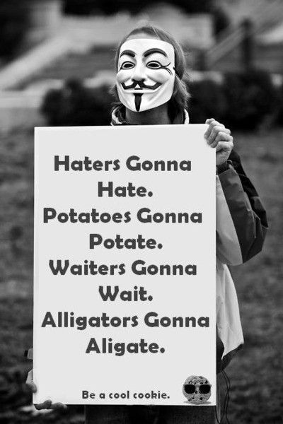 haters gonna hate. potatoes gonna potate, waiters gonna wait. alligators gonna alligate