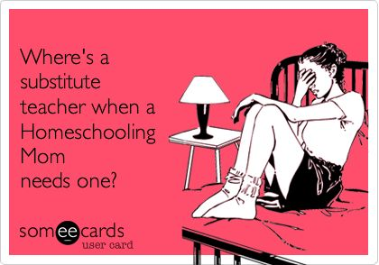 someecards.com - Where's a substitute teacher when a Homeschooling Mom needs one?: