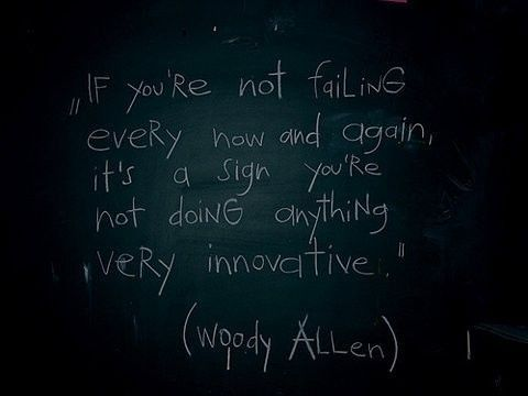 If you're not failing every now and again, it's a sign you're not doing anything very innovative~Woody Allen