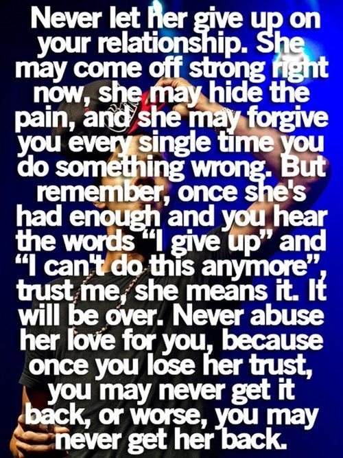 "Never let her give up on your relationship. She may come off strong right now, she may hide the pain, and she MAY forgive you every single  time you do something wrong. But remember, oncee she's had enough and you hear the words "" I give up for good "" and "" goodbye "" trust me, she means it. It's weill  be over. Never abuse her love for you, because once you lose her trust, you may never get it back or worse, you may never get her back."