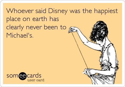 Whoever said Disney was the happiest place on earth has clearly never been to Michael's.   Confession Ecard   someecards.com