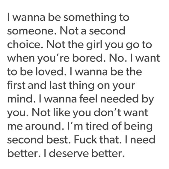 I wanna be something to someone. Not a second choice. Not the girl you go to when you're bored. No. I want to be loved. I wanna be the first and last thing on your mind. I wanna feel needed by you. Not like you don't want me around. I'm tired of being second best. Fuck that. I need better. I deserve better.
