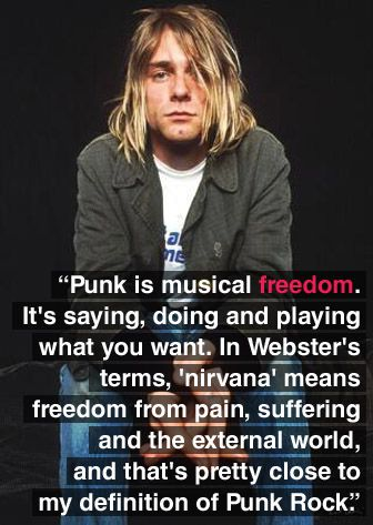 """""""Punk is musical freedom. It's saying, doing, and playing what you want. In Webster's terms, 'nirvana' means freedom from pain, suffering, and the external world, and that's pretty close to my definition of punk rock."""" - Kurt Cobain"""