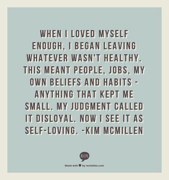 """""""When I loved myself enough, I began leaving whatever wasn't healthy. This meant people, jobs, my own beliefs and habits--Anything that kept me small. My judgement called it disloyal. Now I see it as Self-Loving.""""  -Kim McMillen"""