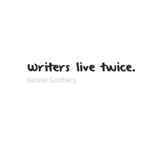 "Writers: We live to tell the tale. ""Writers live twice."" - Natalie Goldberg"