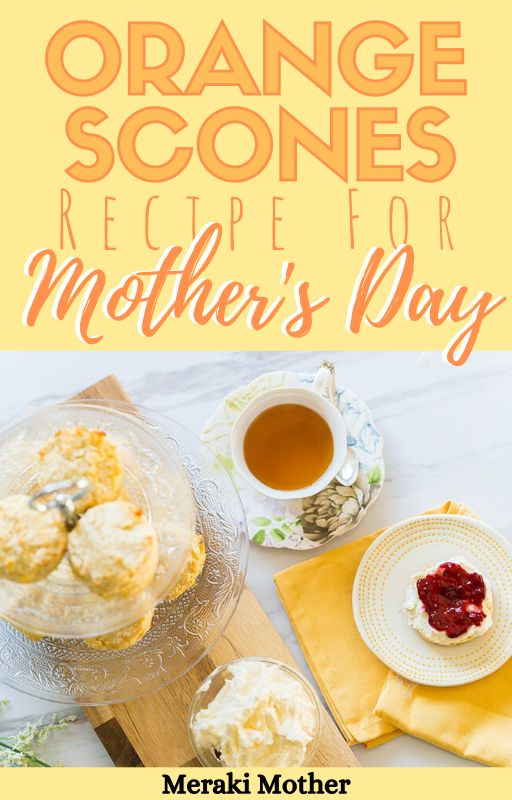 Mothers' Day Tea Orange Scones - Meraki Mother