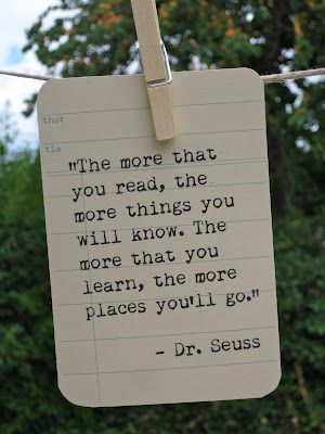 """The more that you read, the more things you will know. The more that you learn, the more places you'll go.""   ― Dr. Seuss, I Can Read With My Eyes Shut!:"