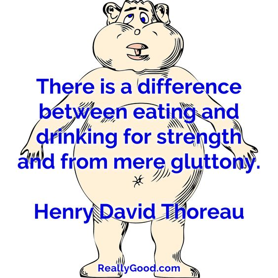 There is a difference between #eating and #drinking for strength and from mere gluttony. Henry David Thoreau #quote