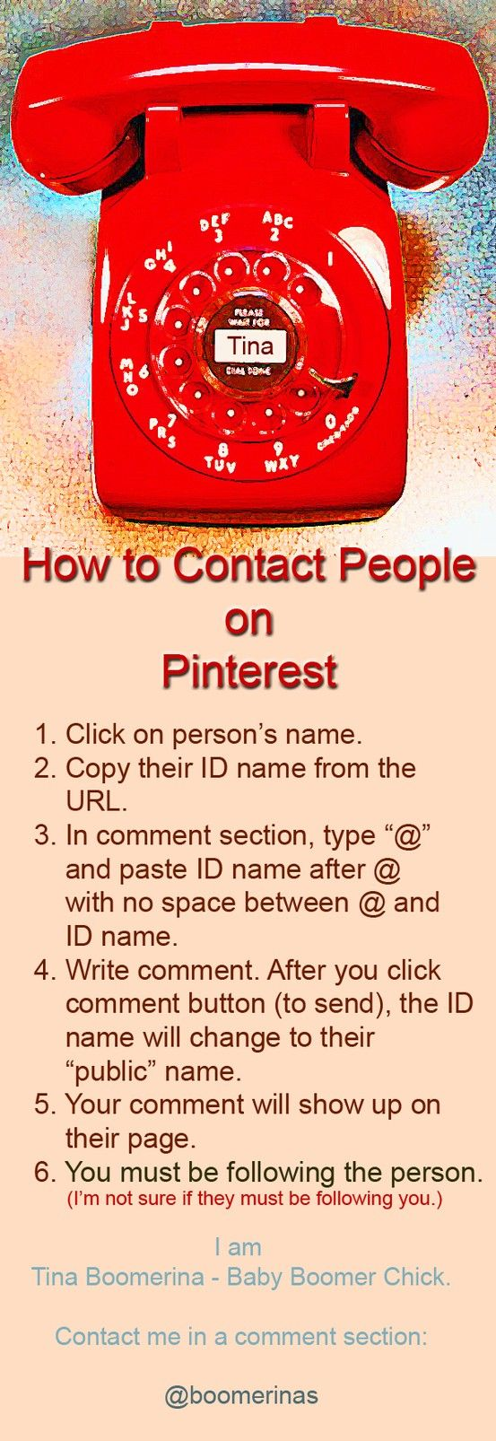 How to contact someone on Pinterest (how to tag). This pin tells you how to send a comment to another person. Pinterest keeps updating so these steps could change. I'm Tina Boomerina. Tell me if anything changes or if this doesn't work. You can also contact me by clicking through to my website and leaving a comment at the bottom of any page - if this doesn't work.