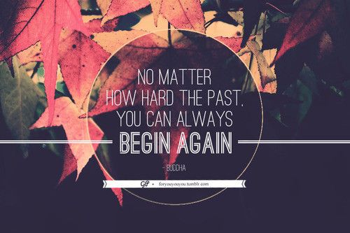 in fact, sometimes you should begin again.