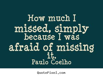 """""""How much I missed, simply because I was afraid of missing it."""" ― Paulo Coelho - Google Search"""