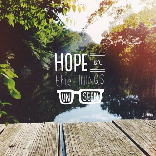 """Faith is the confidence that what we hope for will actually happen; it gives us assurance about things we cannot see"" (Hebrews 11:1, NLT)"