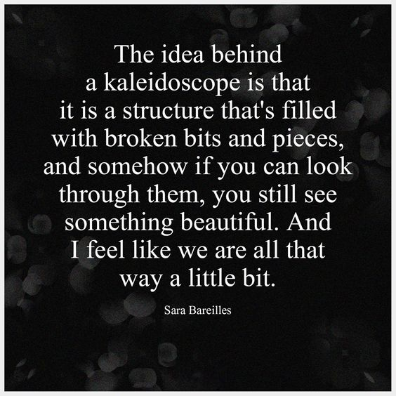 """""""The idea behind a kaleidoscope is that it is a structure that's filled with broken bits and pieces, and somehow if you can look through them , you still see something beautiful. And I feel like we are all that way a little bit."""" - Sara Bareilles"""