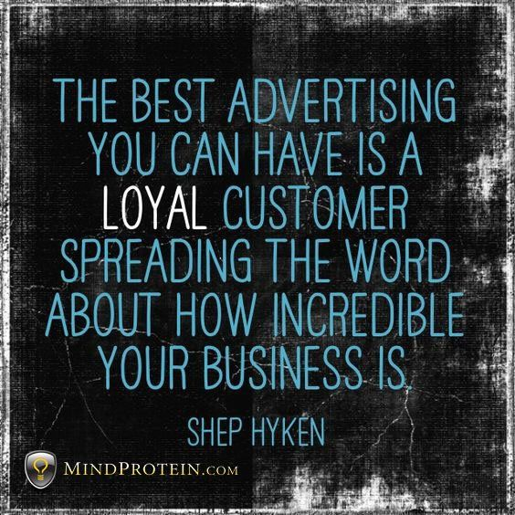 The best advertising you can have is a loyal customer spreading ...