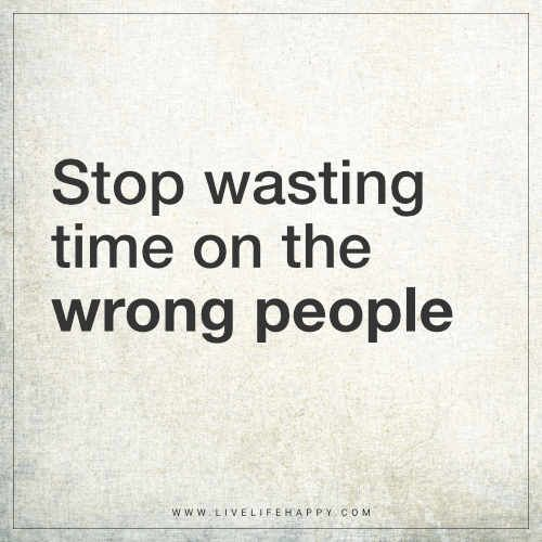 Stop Wasting Time On The Wrong People Live Life Happy Life Quotes Deep Life Quotes Wasting My Time Quotes