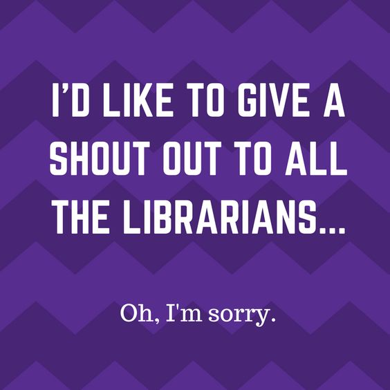 """I'd like to give a shout out to all the librarians... Oh, I'm sorry.""  Monday Humor"