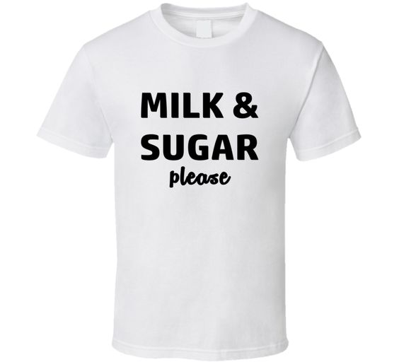 Milk And Sugar Please Tee Coffee Lovers T Shirt