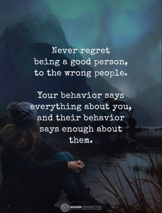 Never Regret Being A Good Person To The Wrong People Regret Quotes Powerful Quotes Wisdom Quotes