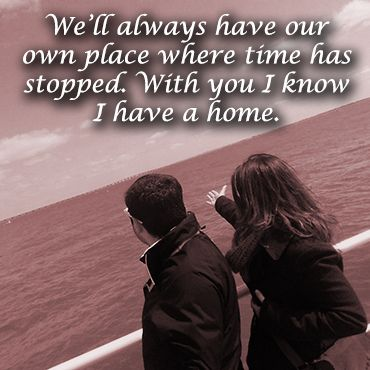 We can change as people or we can even move geographically. We'll always have our own place where time has stopped. With you I know I have a home.