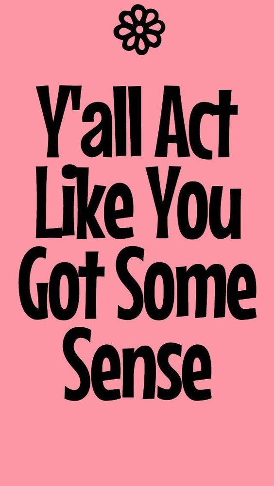 Y'all Act Like You Got Some Sense  #southernisms #fortheloveofthesouth #Rusticgraceboutique #rusticgrace #rusticgracesouthernisms