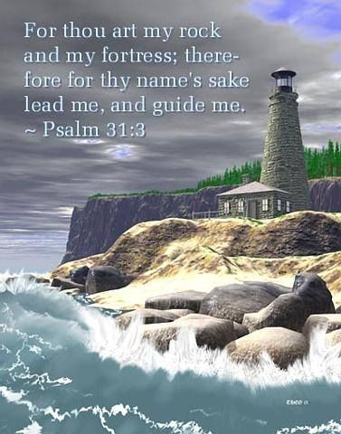 Psalm 31:3 For thou art my rock and my fortress; therefore for thy name's sake lead me, and guide me.