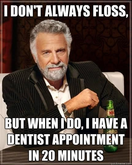 This is very funny. While he may not always floss, we suggest that you brush and floss daily.