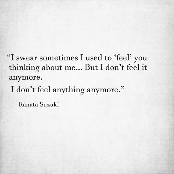 """I swear sometimes I used to 'feel' you thinking about me… But I don't feel it anymore. I don't feel anything anymore."" - Ranata Suzuki * missing you, I miss him, lost, love, relationship, beautiful, words, quotes, story, quote, sad, breakup, broken heart, heartbroken, loss, loneliness, unrequited, grief, depression, depressed, tu me manques, you are missing from me, poetry, prose, poem, writing, writer, word porn * pinterest.com/ranatasuzuki"