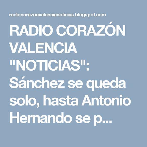 """RADIO CORAZÓN VALENCIA  """"NOTICIAS"""": Sánchez se queda solo, hasta Antonio Hernando se p..."""