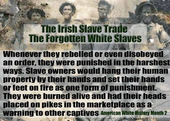 SLAVERY, NOT ALWAYS BLACKS. I AM IRISH AND I AM GONG TO GET UPSET ABOUT THIS, IN FACT I EXPECT REPARATIONS ....IF ANYONE DOESN'T LIKE ME THEN THEY ARE RACIST...:
